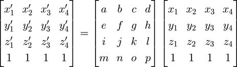 \begin{bmatrix} x_1^\prime & x_2^\prime & x_3^\prime & x_4^\prime \\ y_1^\prime & y_2^\prime & y_3^\prime & y_4^\prime \\ z_1^\prime & z_2^\prime & z_3^\prime & z_4^\prime \\ 1 & 1 & 1 & 1 \end{bmatrix} =  \begin{bmatrix} a & b & c & d \\ e & f & g & h \\ i & j & k & l \\ m & n & o & p \end{bmatrix} \begin{bmatrix} x_1 & x_2 & x_3 & x_4 \\ y_1 & y_2 & y_3 & y_4 \\ z_1 & z_2 & z_3 & z_4 \\ 1 & 1 & 1 & 1 \end{bmatrix}